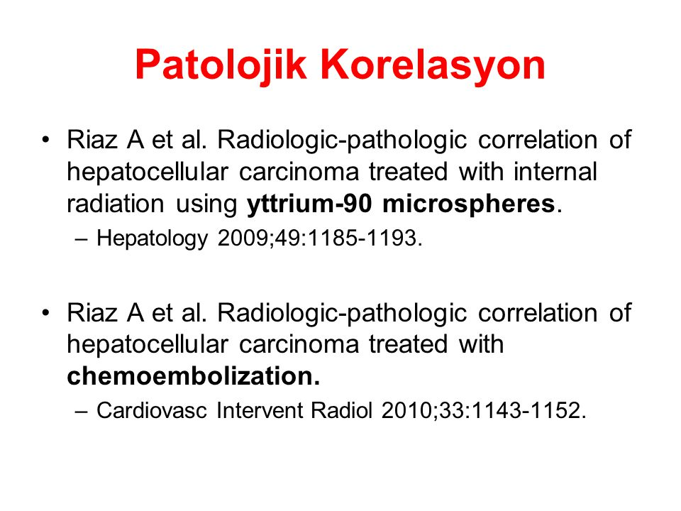 Patolojik Korelasyon Riaz A et al. Radiologic-pathologic correlation of hepatocellular carcinoma treated with internal radiation using yttrium-90 micr