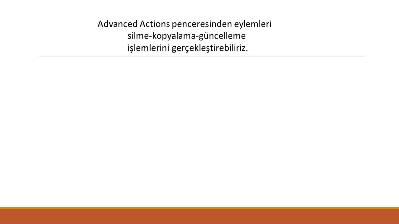 Advanced Actions penceresinden eylemleri silme-kopyalama-güncelleme işlemlerini gerçekleştirebiliriz.