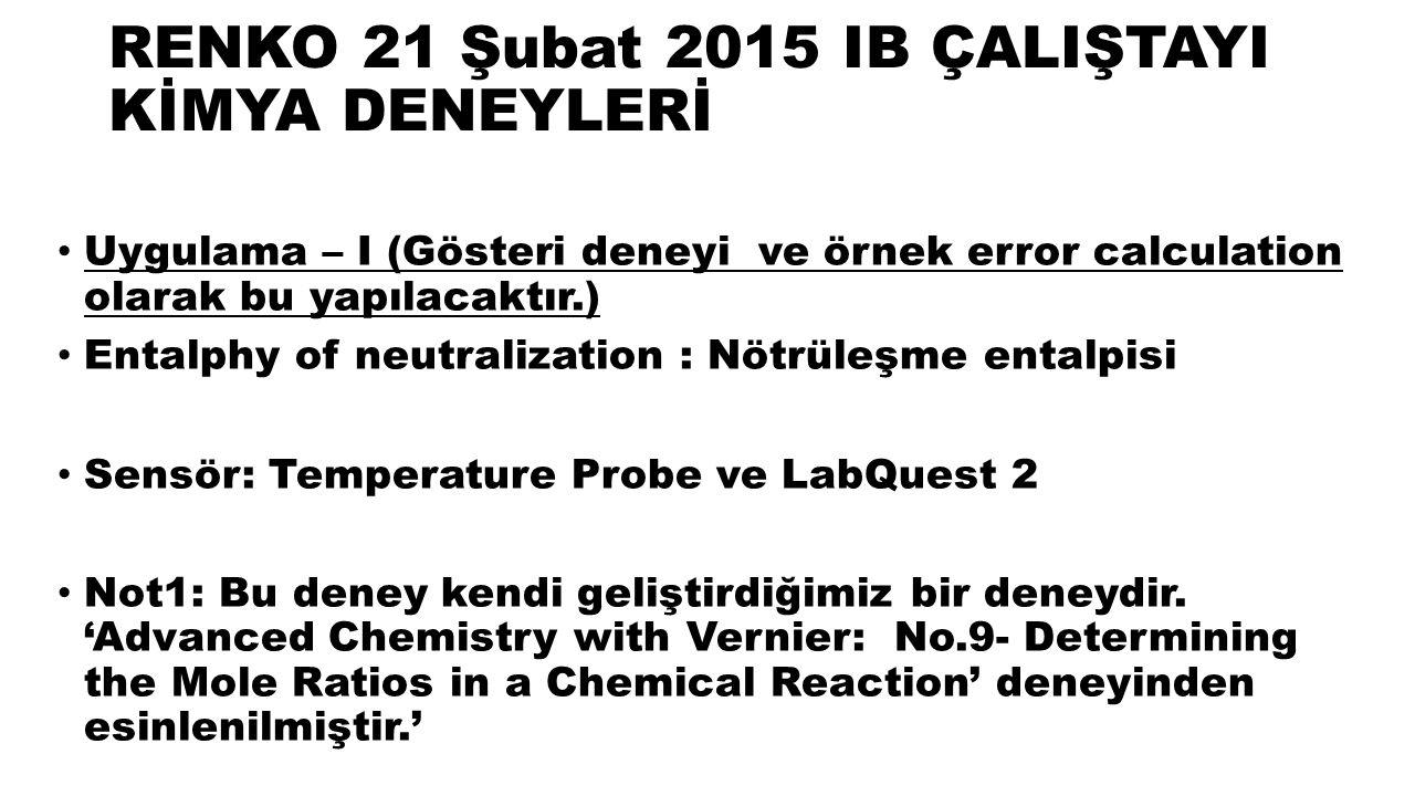 RENKO 21 Şubat 2015 IB ÇALIŞTAYI KİMYA DENEYLERİ Uygulama – I (Gösteri deneyi ve örnek error calculation olarak bu yapılacaktır.) Entalphy of neutralization : Nötrüleşme entalpisi Sensör: Temperature Probe ve LabQuest 2 Not1: Bu deney kendi geliştirdiğimiz bir deneydir.