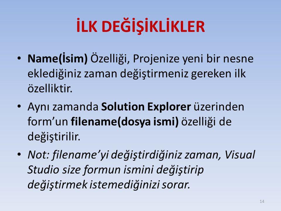 İLK DEĞİŞİKLİKLER Name(İsim) Özelliği, Projenize yeni bir nesne eklediğiniz zaman değiştirmeniz gereken ilk özelliktir. Aynı zamanda Solution Explorer
