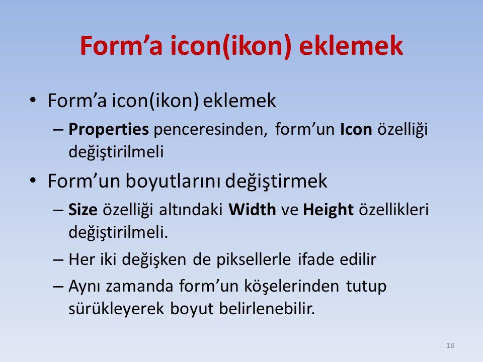 Form'a icon(ikon) eklemek – Properties penceresinden, form'un Icon özelliği değiştirilmeli Form'un boyutlarını değiştirmek – Size özelliği altındaki W