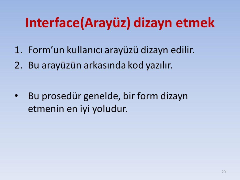 Interface(Arayüz) dizayn etmek 1.Form'un kullanıcı arayüzü dizayn edilir. 2.Bu arayüzün arkasında kod yazılır. Bu prosedür genelde, bir form dizayn et