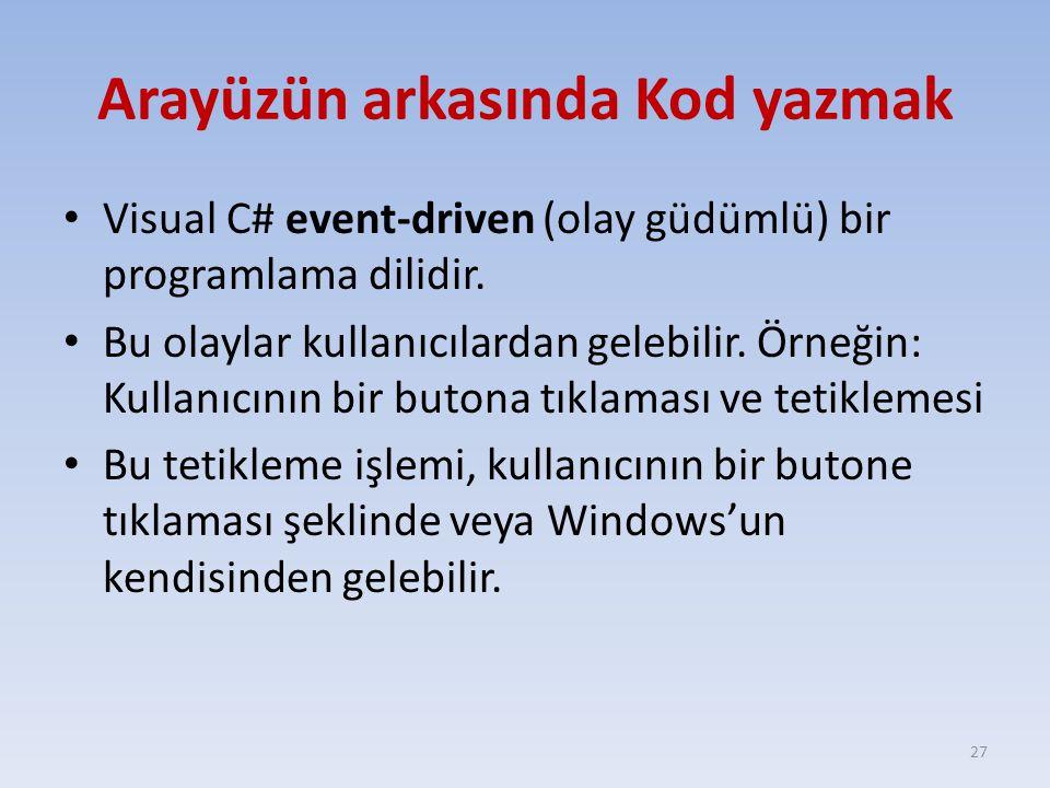 Arayüzün arkasında Kod yazmak Visual C# event-driven (olay güdümlü) bir programlama dilidir. Bu olaylar kullanıcılardan gelebilir. Örneğin: Kullanıcın