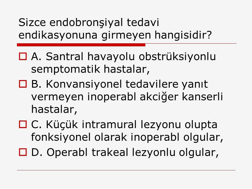 Sizce endobronşiyal tedavi endikasyonuna girmeyen hangisidir?  A. Santral havayolu obstrüksiyonlu semptomatik hastalar,  B. Konvansiyonel tedavilere