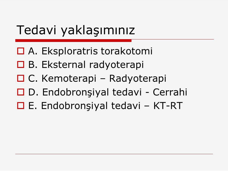 Tedavi yaklaşımınız  A. Eksploratris torakotomi  B. Eksternal radyoterapi  C. Kemoterapi – Radyoterapi  D. Endobronşiyal tedavi - Cerrahi  E. End