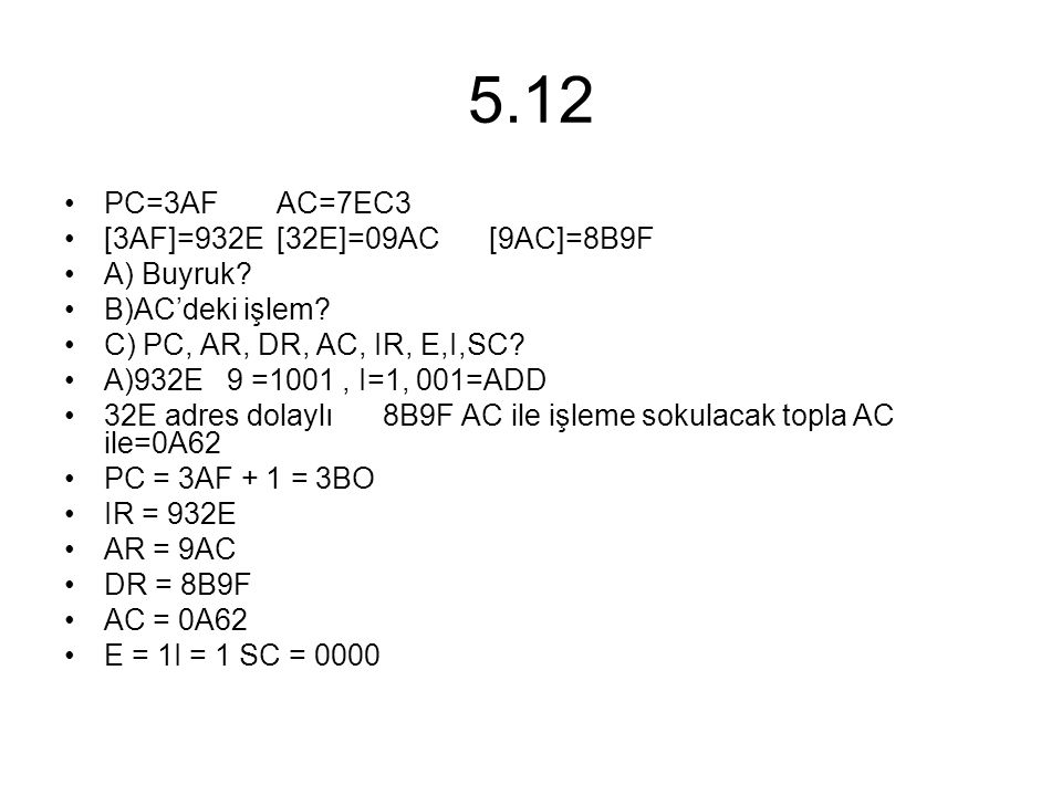 5.12 PC=3AFAC=7EC3 [3AF]=932E[32E]=09AC[9AC]=8B9F A) Buyruk? B)AC'deki işlem? C) PC, AR, DR, AC, IR, E,I,SC? A)932E 9 =1001, I=1, 001=ADD 32E adres do