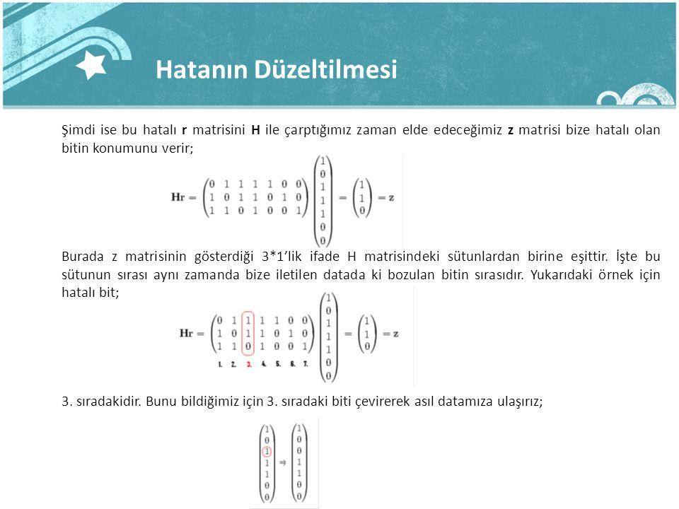 Hatanın Düzeltilmesi Şimdi ise bu hatalı r matrisini H ile çarptığımız zaman elde edeceğimiz z matrisi bize hatalı olan bitin konumunu verir; Burada z matrisinin gösterdiği 3*1'lik ifade H matrisindeki sütunlardan birine eşittir.