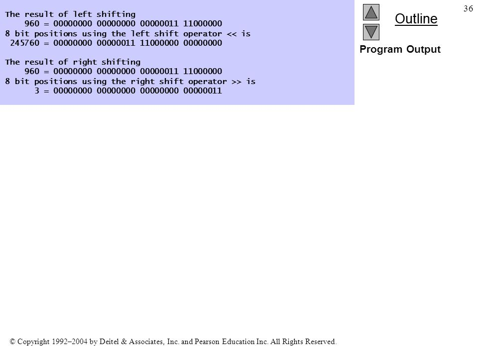 Outline © Copyright 1992–2004 by Deitel & Associates, Inc. and Pearson Education Inc. All Rights Reserved. 36 Program Output The result of left shifti