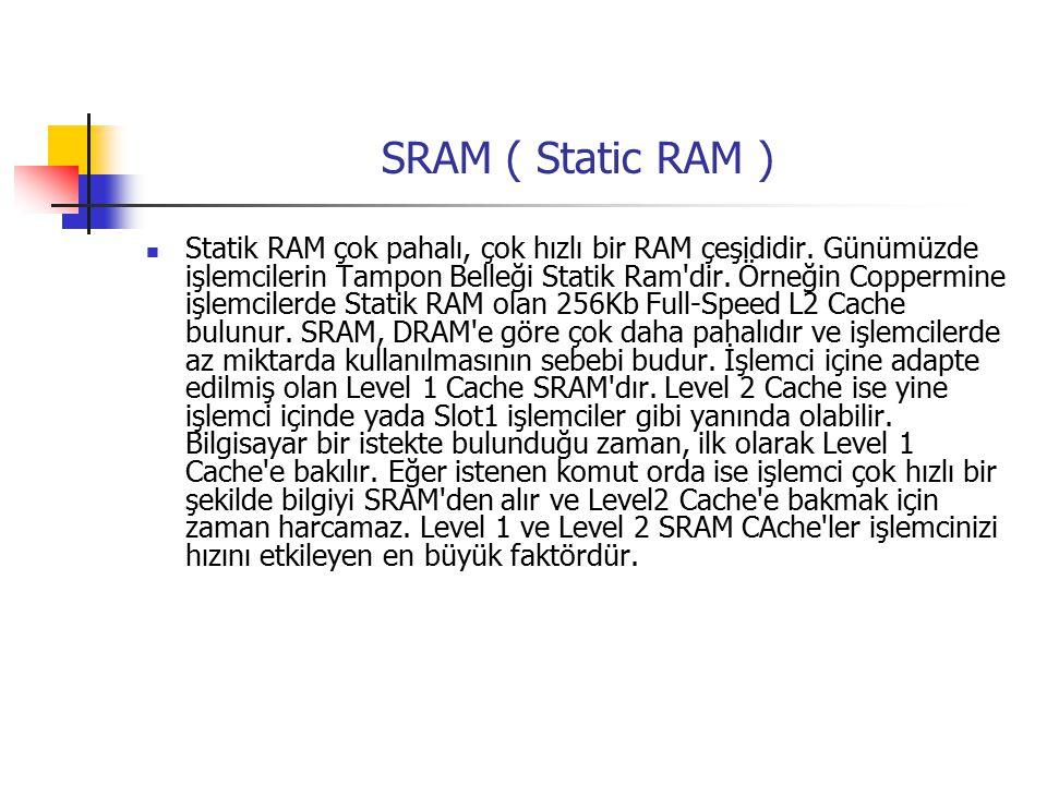 SRAM ( Static RAM ) Statik RAM çok pahalı, çok hızlı bir RAM çeşididir.
