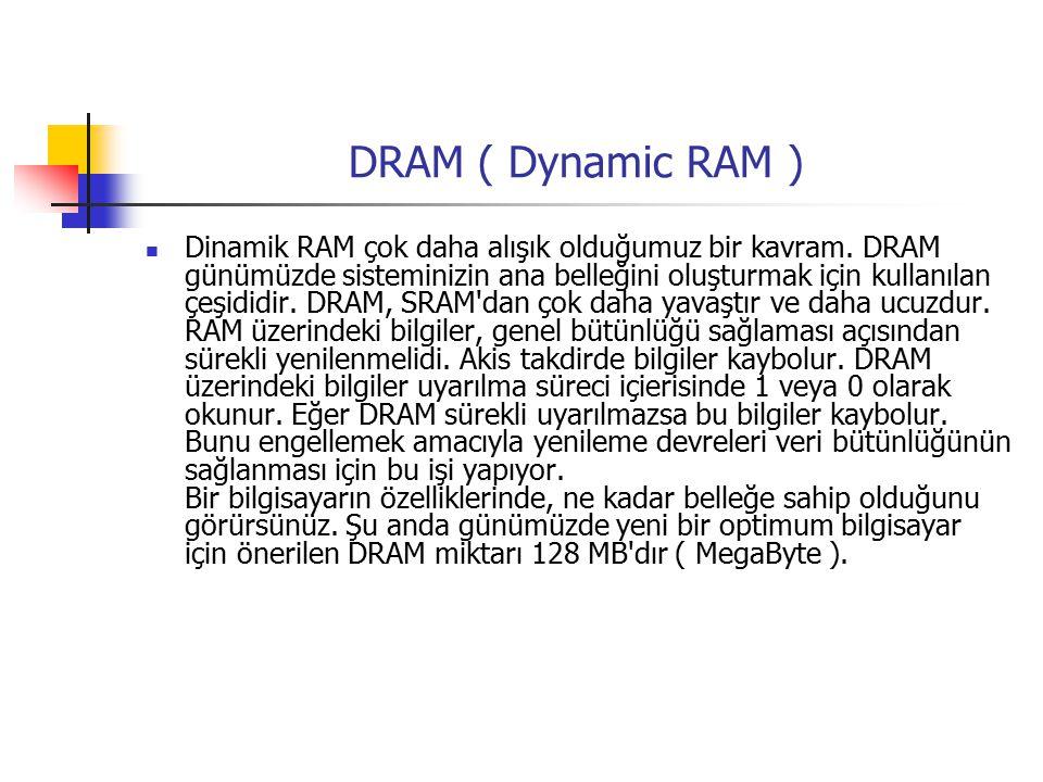 DRAM ( Dynamic RAM ) Dinamik RAM çok daha alışık olduğumuz bir kavram.