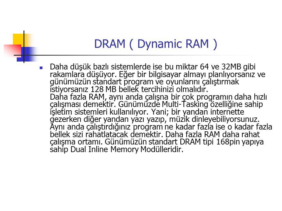 DRAM ( Dynamic RAM ) Daha düşük bazlı sistemlerde ise bu miktar 64 ve 32MB gibi rakamlara düşüyor.