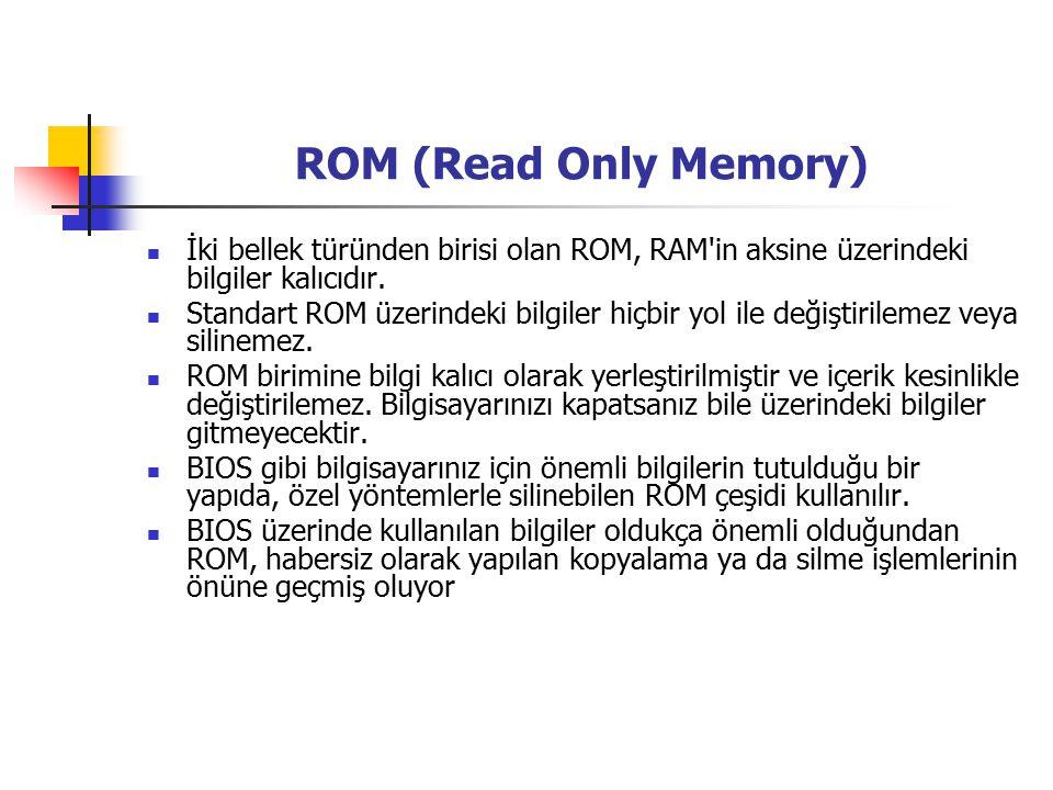 ROM (Read Only Memory) İki bellek türünden birisi olan ROM, RAM in aksine üzerindeki bilgiler kalıcıdır.