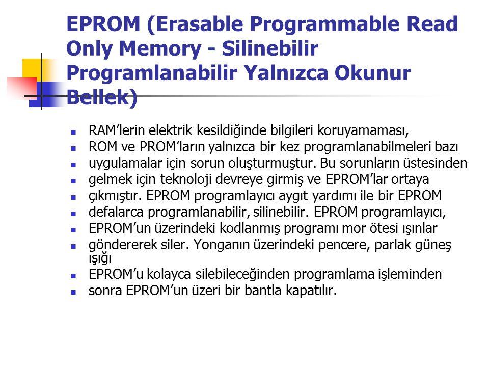 EPROM (Erasable Programmable Read Only Memory - Silinebilir Programlanabilir Yalnızca Okunur Bellek) RAM'lerin elektrik kesildiğinde bilgileri koruyamaması, ROM ve PROM'ların yalnızca bir kez programlanabilmeleri bazı uygulamalar için sorun oluşturmuştur.