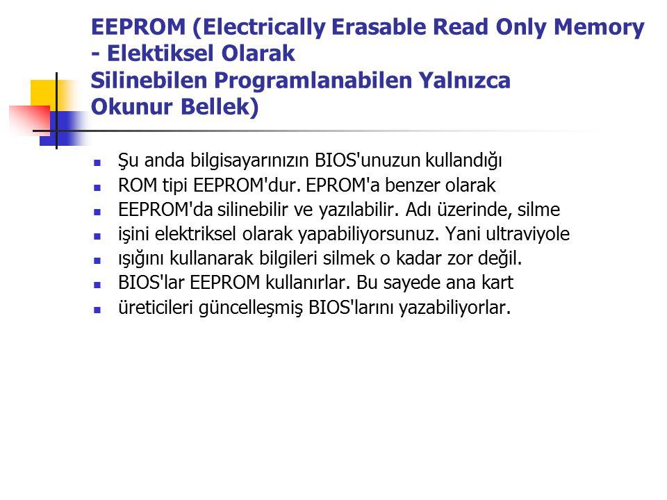 EEPROM (Electrically Erasable Read Only Memory - Elektiksel Olarak Silinebilen Programlanabilen Yalnızca Okunur Bellek) Şu anda bilgisayarınızın BIOS unuzun kullandığı ROM tipi EEPROM dur.