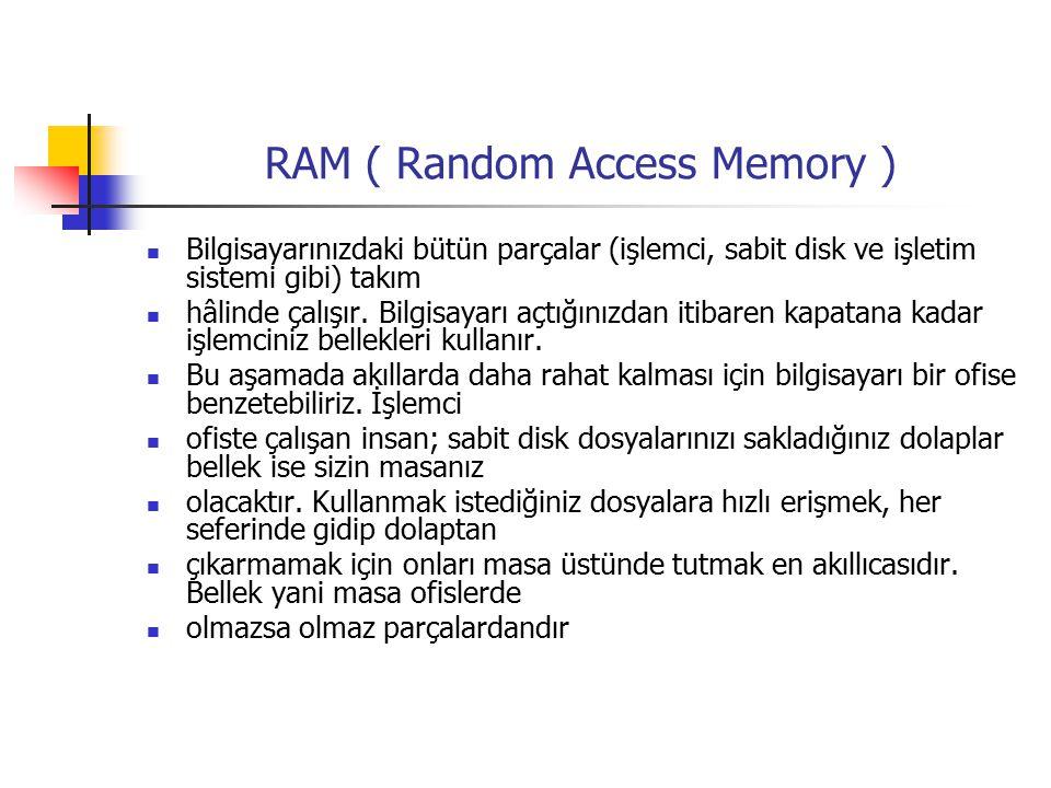 RAM ( Random Access Memory ) Bilgisayarınızdaki bütün parçalar (işlemci, sabit disk ve işletim sistemi gibi) takım hâlinde çalışır.