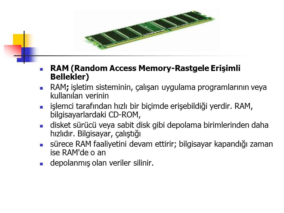 RAM (Random Access Memory-Rastgele Erişimli Bellekler) RAM; işletim sisteminin, çalışan uygulama programlarının veya kullanılan verinin işlemci tarafından hızlı bir biçimde erişebildiği yerdir.