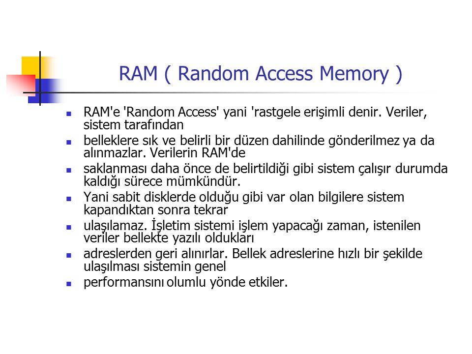 RAM ( Random Access Memory ) RAM e Random Access yani rastgele erişimli denir.