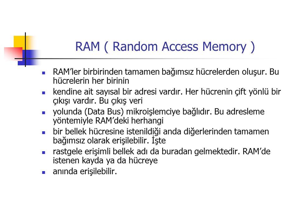 RAM ( Random Access Memory ) RAM'ler birbirinden tamamen bağımsız hücrelerden oluşur.