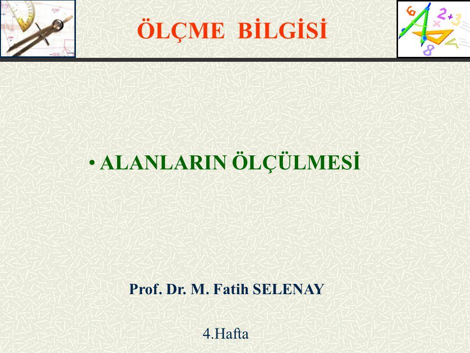 ALANLARIN ÖLÇÜLMESİ ÖLÇME BİLGİSİ Prof. Dr. M. Fatih SELENAY 4.Hafta