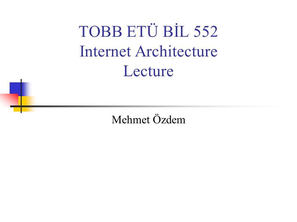 TOBB ETÜ BİL 552 Internet Architecture Lecture Mehmet Özdem