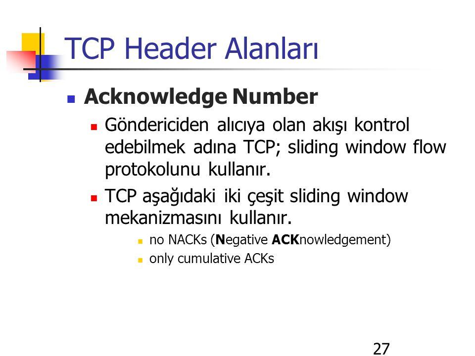 27 TCP Header Alanları Acknowledge Number Göndericiden alıcıya olan akışı kontrol edebilmek adına TCP; sliding window flow protokolunu kullanır.