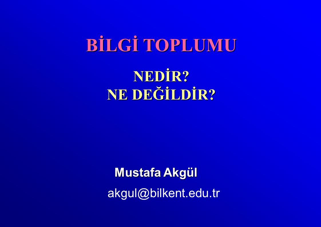 Mustafa Akgül akgul@bilkent.edu.tr BİLGİ TOPLUMU NEDİR? NE DEĞİLDİR?