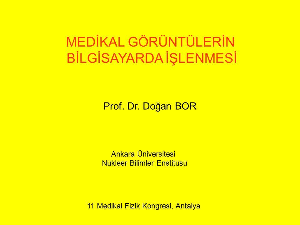MEDİKAL GÖRÜNTÜLERİN BİLGİSAYARDA İŞLENMESİ Prof. Dr. Doğan BOR Ankara Üniversitesi Nükleer Bilimler Enstitüsü 11 Medikal Fizik Kongresi, Antalya