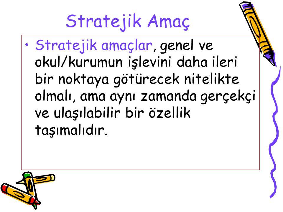 Stratejik Amaç Stratejik amaçlar, genel ve okul/kurumun işlevini daha ileri bir noktaya götürecek nitelikte olmalı, ama aynı zamanda gerçekçi ve ulaşı