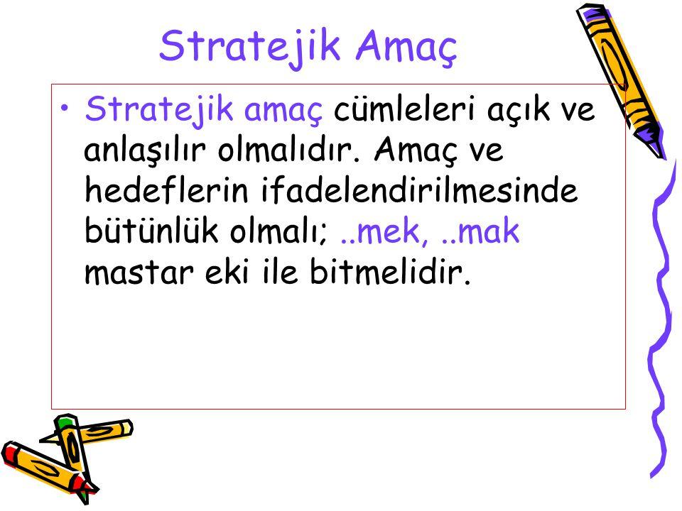 Stratejik Amaç Stratejik amaç cümleleri açık ve anlaşılır olmalıdır. Amaç ve hedeflerin ifadelendirilmesinde bütünlük olmalı;..mek,..mak mastar eki il