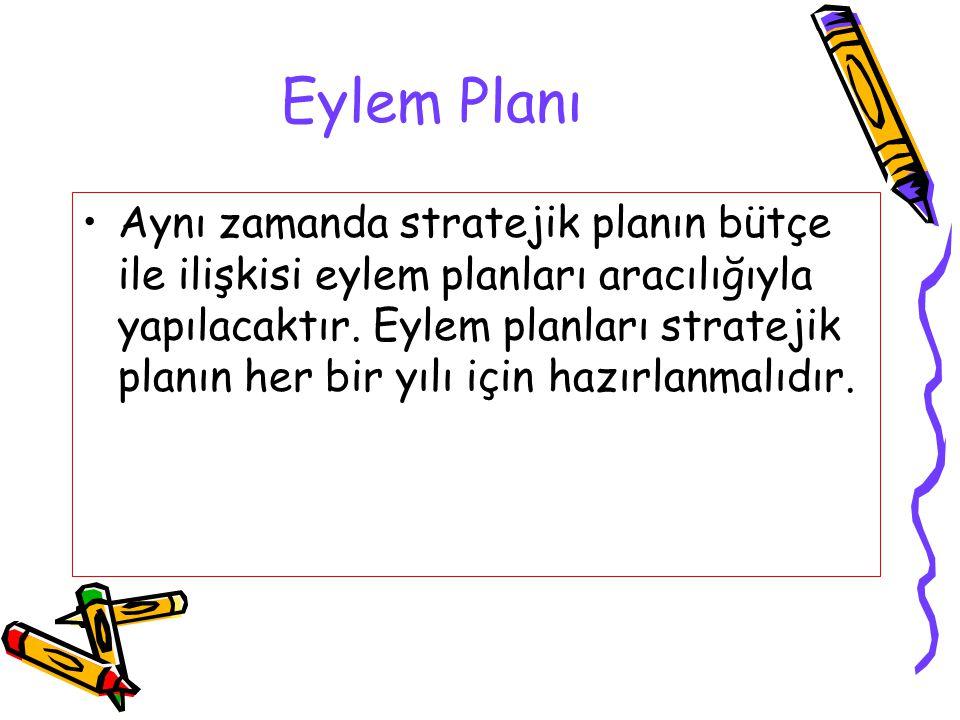 Eylem Planı Aynı zamanda stratejik planın bütçe ile ilişkisi eylem planları aracılığıyla yapılacaktır. Eylem planları stratejik planın her bir yılı iç