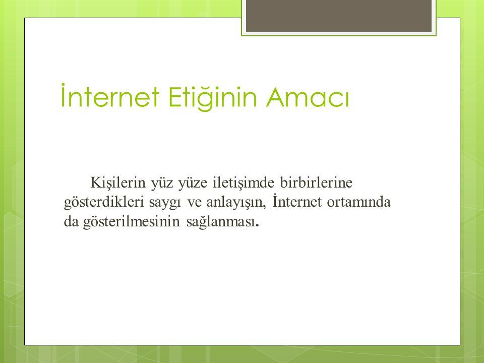 İnternet Etiğinin Amacı Kişilerin yüz yüze iletişimde birbirlerine gösterdikleri saygı ve anlayışın, İnternet ortamında da gösterilmesinin sağlanması.
