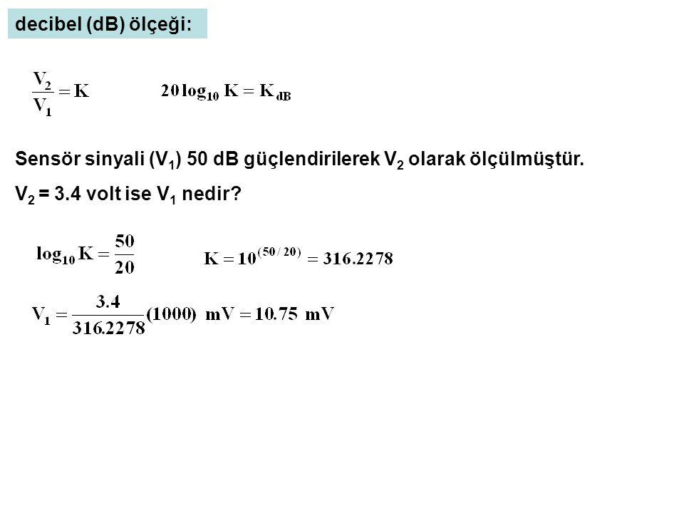decibel (dB) ölçeği: Sensör sinyali (V 1 ) 50 dB güçlendirilerek V 2 olarak ölçülmüştür. V 2 = 3.4 volt ise V 1 nedir?