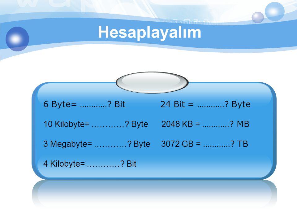 Hesaplayalım 6 Byte= …………? Bit 24 Bit = …………? Byte 10 Kilobyte= …………? Byte 2048 KB = …………? MB 3 Megabyte= …………? Byte 3072 GB = …………? TB 4 Kilobyte= ……