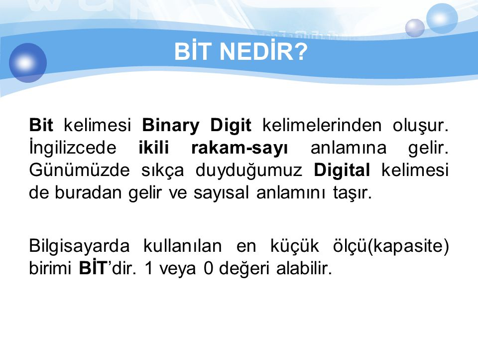BİT NEDİR? Bit kelimesi Binary Digit kelimelerinden oluşur. İngilizcede ikili rakam-sayı anlamına gelir. Günümüzde sıkça duyduğumuz Digital kelimesi d