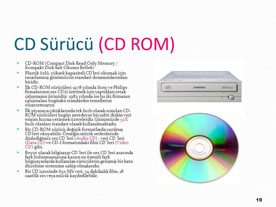 CD Sürücü (CD ROM) CD-ROM (Compact Disk Read Only Memory / Kompakt Disk Salt Okunur Bellek) Plastik özlü, yüksek kapasiteli CD'leri okumak için tasarl