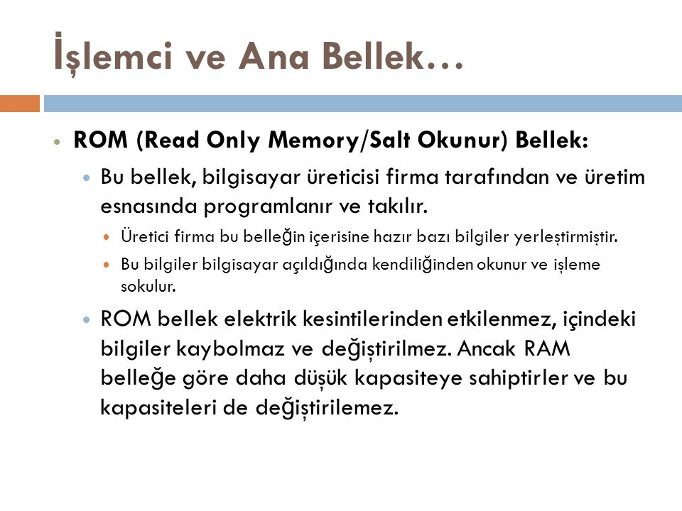 İ şlemci ve Ana Bellek… ROM (Read Only Memory/Salt Okunur) Bellek: Bu bellek, bilgisayar üreticisi firma tarafından ve üretim esnasında programlanır v