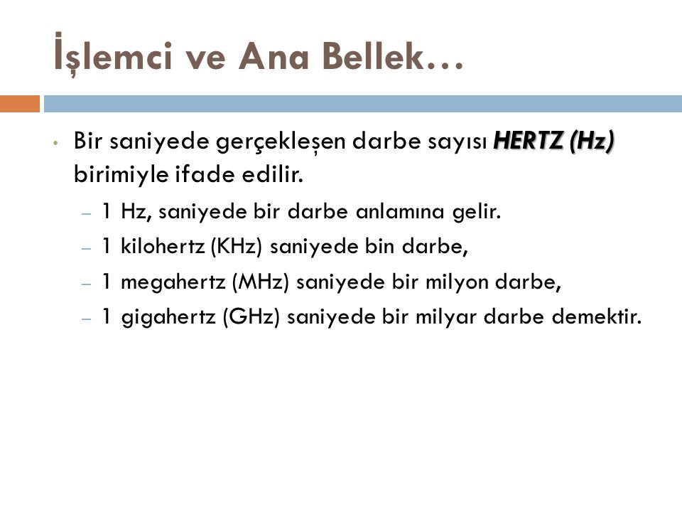 İ şlemci ve Ana Bellek… HERTZ (Hz) Bir saniyede gerçekleşen darbe sayısı HERTZ (Hz) birimiyle ifade edilir. – 1 Hz, saniyede bir darbe anlamına gelir.