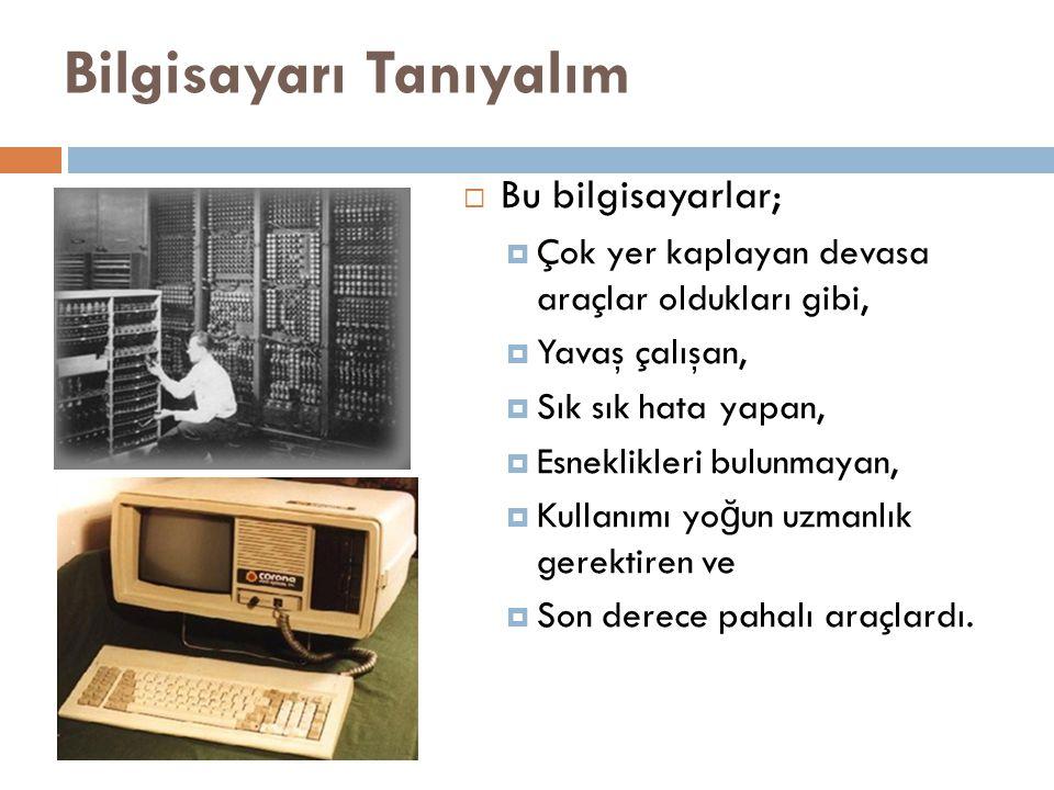 Bilgisayarı Tanıyalım  Bu bilgisayarlar;  Çok yer kaplayan devasa araçlar oldukları gibi,  Yavaş çalışan,  Sık sık hata yapan,  Esneklikleri bulu
