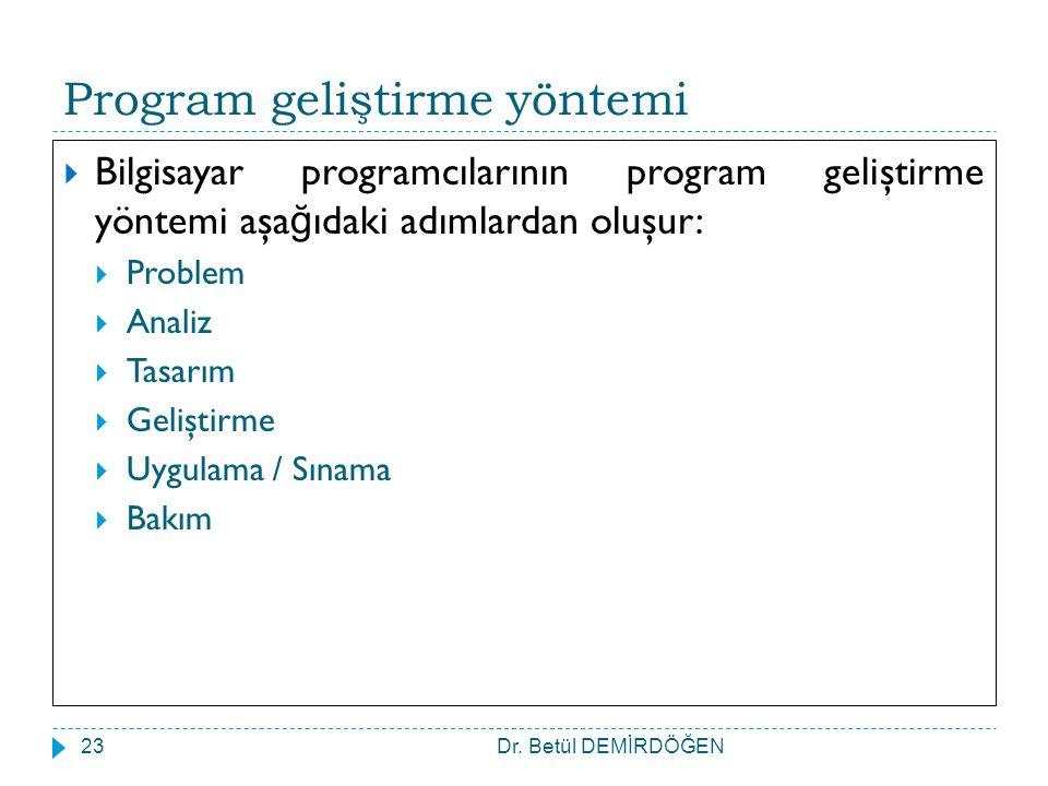 Dr. Betül DEMİRDÖĞEN23 Program geliştirme yöntemi  Bilgisayar programcılarının program geliştirme yöntemi aşa ğ ıdaki adımlardan oluşur:  Problem 