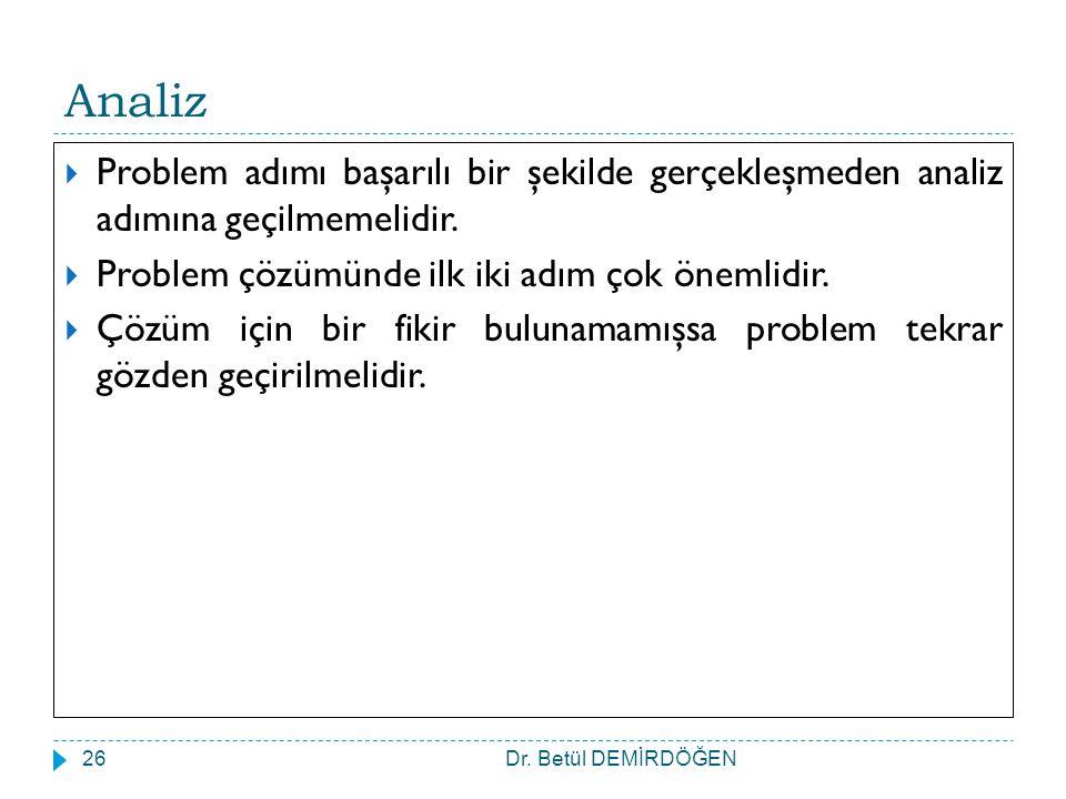 Dr. Betül DEMİRDÖĞEN26 Analiz  Problem adımı başarılı bir şekilde gerçekleşmeden analiz adımına geçilmemelidir.  Problem çözümünde ilk iki adım çok