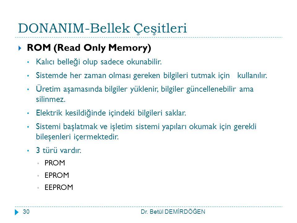 DONANIM-Bellek Çeşitleri  ROM (Read Only Memory) Kalıcı belle ğ i olup sadece okunabilir. Sistemde her zaman olması gereken bilgileri tutmak için kul
