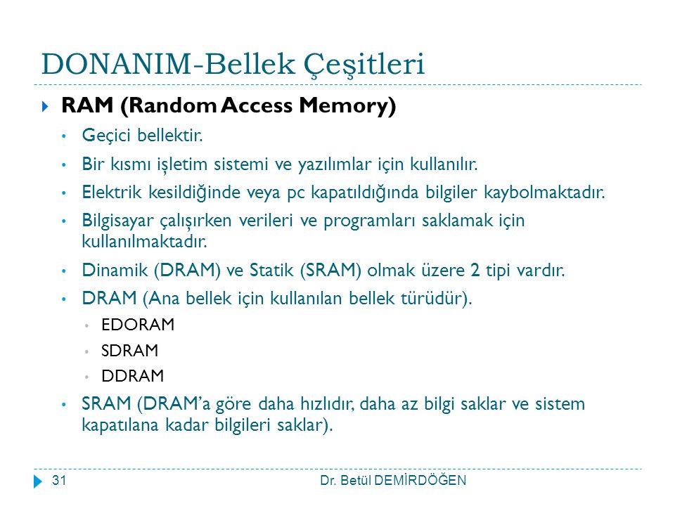 DONANIM-Bellek Çeşitleri  RAM (Random Access Memory) Geçici bellektir. Bir kısmı işletim sistemi ve yazılımlar için kullanılır. Elektrik kesildi ğ in