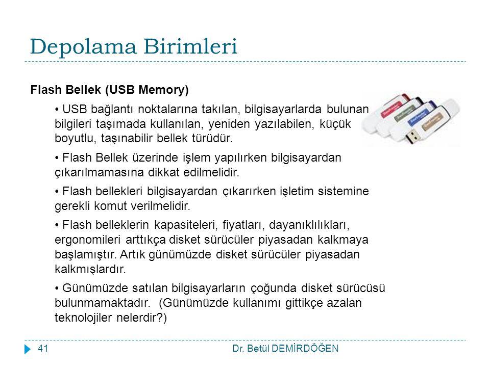 Dr. Betül DEMİRDÖĞEN41 Depolama Birimleri Flash Bellek (USB Memory) USB bağlantı noktalarına takılan, bilgisayarlarda bulunan bilgileri taşımada kulla