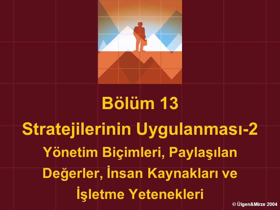 Bölüm 13 Stratejilerinin Uygulanması-2 Yönetim Biçimleri, Paylaşılan Değerler, İnsan Kaynakları ve İşletme Yetenekleri © Ülgen&Mirze 2004