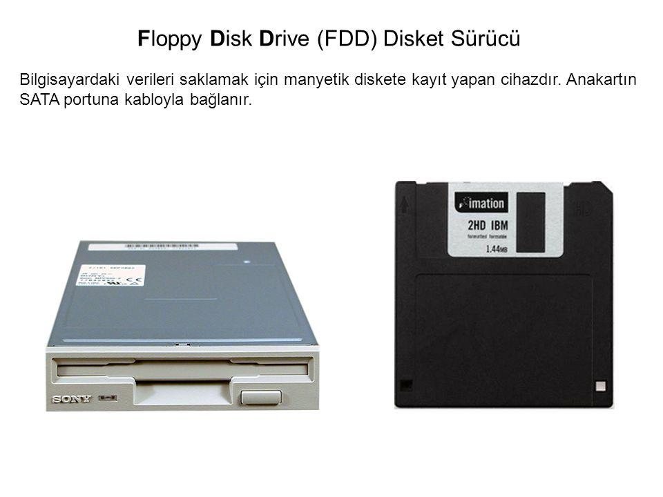 Bilgisayardaki verileri saklamak için manyetik diskete kayıt yapan cihazdır. Anakartın SATA portuna kabloyla bağlanır. Floppy Disk Drive (FDD) Disket