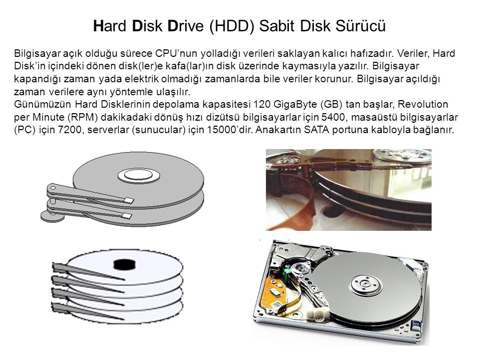 Hard Disk Drive (HDD) Sabit Disk Sürücü Bilgisayar açık olduğu sürece CPU'nun yolladığı verileri saklayan kalıcı hafızadır. Veriler, Hard Disk'in için