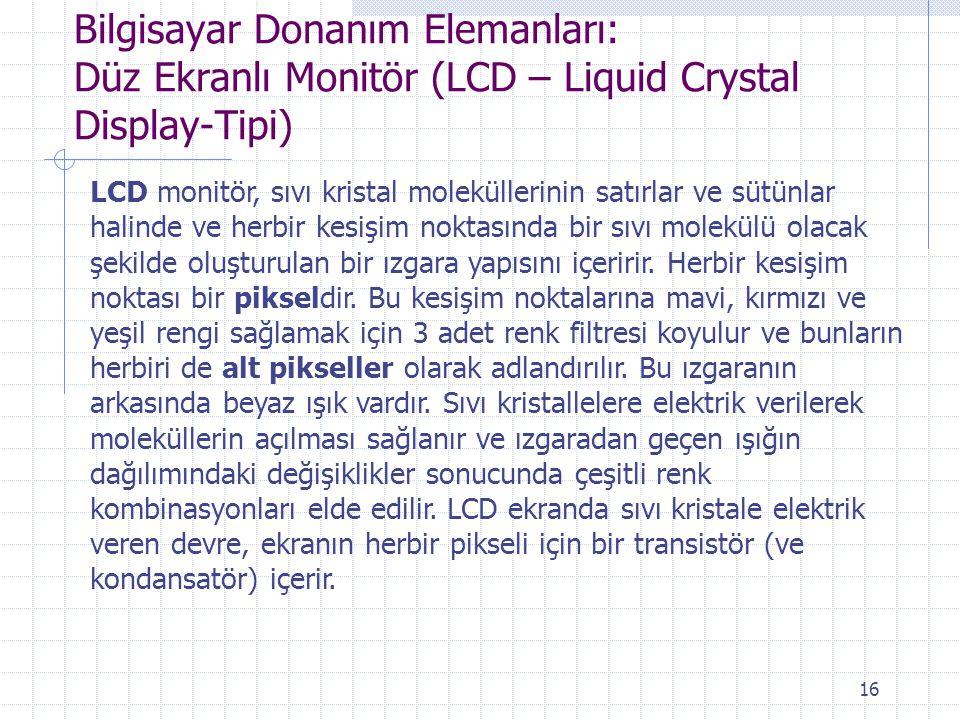 16 Bilgisayar Donanım Elemanları: Düz Ekranlı Monitör (LCD – Liquid Crystal Display-Tipi) LCD monitör, sıvı kristal moleküllerinin satırlar ve sütünla