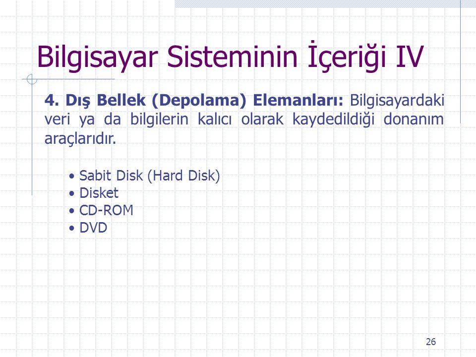 26 Bilgisayar Sisteminin İçeriği IV 4. Dış Bellek (Depolama) Elemanları: Bilgisayardaki veri ya da bilgilerin kalıcı olarak kaydedildiği donanım araçl