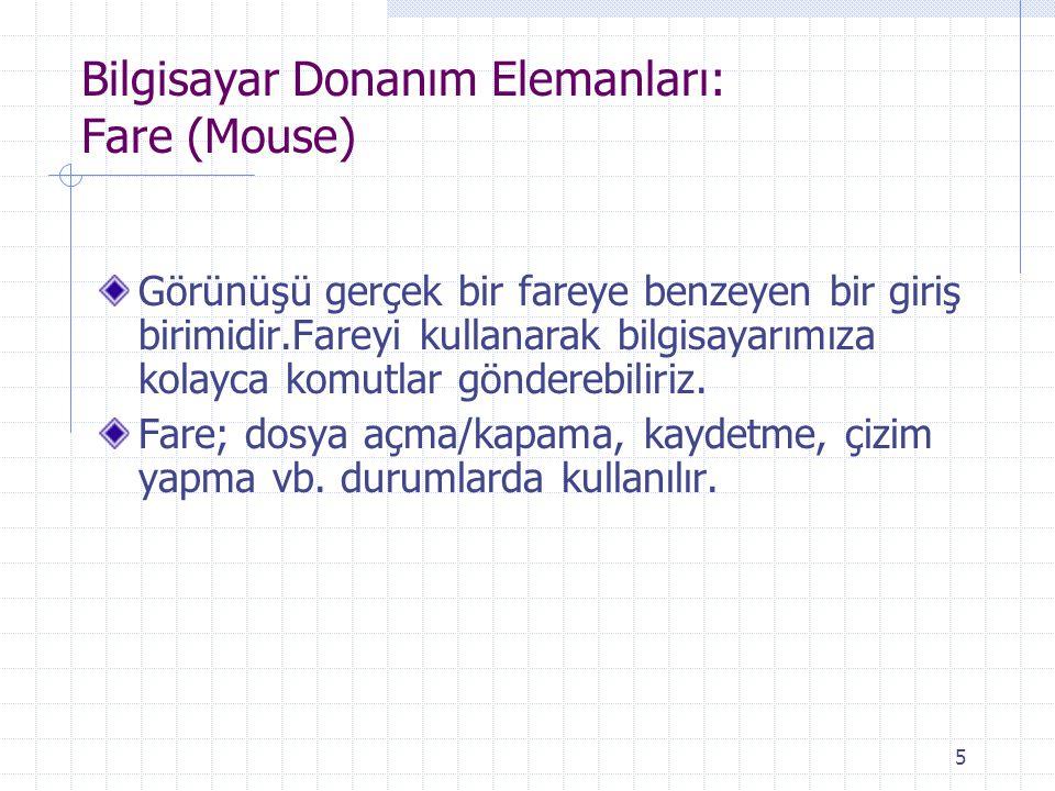 5 Bilgisayar Donanım Elemanları: Fare (Mouse) Görünüşü gerçek bir fareye benzeyen bir giriş birimidir.Fareyi kullanarak bilgisayarımıza kolayca komutl