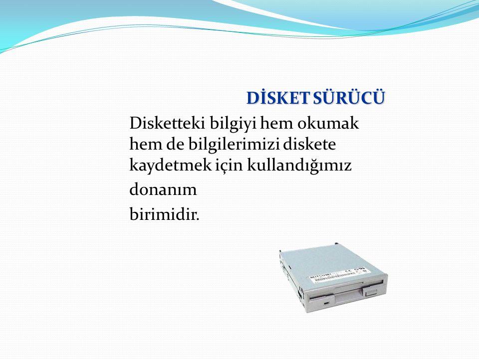 DİSKET SÜRÜCÜ Disketteki bilgiyi hem okumak hem de bilgilerimizi diskete kaydetmek için kullandığımız donanım birimidir.